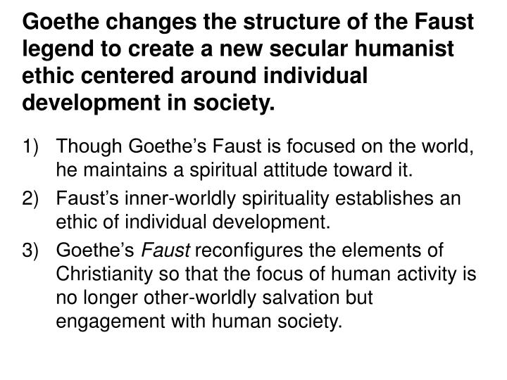 Goethe changes the structure of the Faust legend to create a new secular humanist ethic centered around individual development in society.