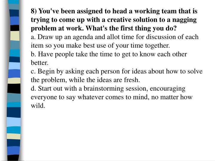 8) You've been assigned to head a working team that is  trying to come up with a creative solution to a nagging problem at work. What's the first thing you do?