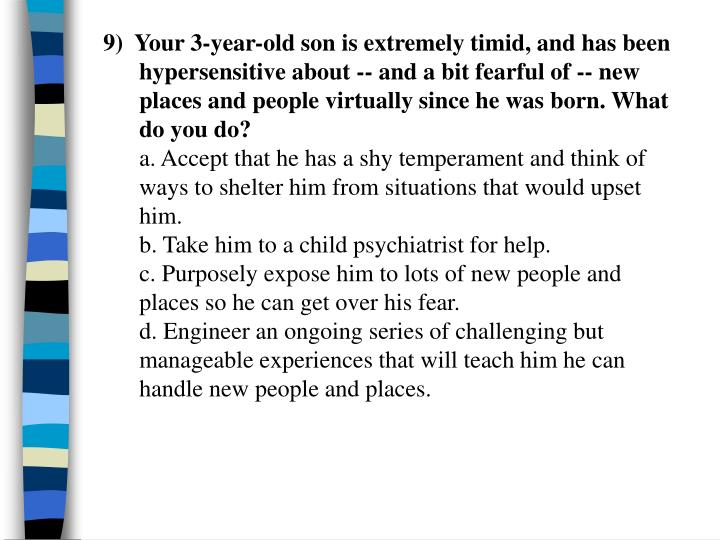 9)  Your 3-year-old son is extremely timid, and has been hypersensitive about -- and a bit fearful of -- new places and people virtually since he was born. What do you do?