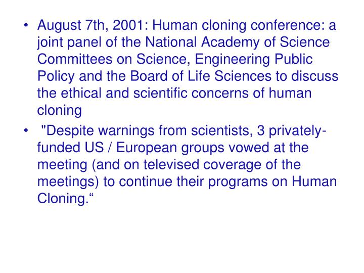 August 7th, 2001: Human cloning conference: a joint panel of the National Academy of Science Committees on Science, Engineering Public Policy and the Board of Life Sciences to discuss the ethical and scientific concerns of human cloning