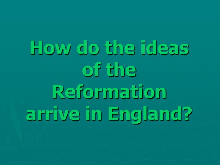 How do the ideas of the Reformation arrive in England?
