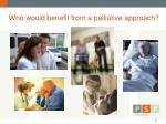who would benefit from a palliative approach