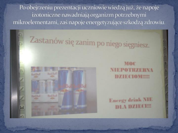 Po obejrzeniu prezentacji uczniowie wiedzą już, że napoje izotoniczne nawadniają organizm potrzebnymi mikroelementami, zaś napoje energetyzujące szkodzą zdrowiu