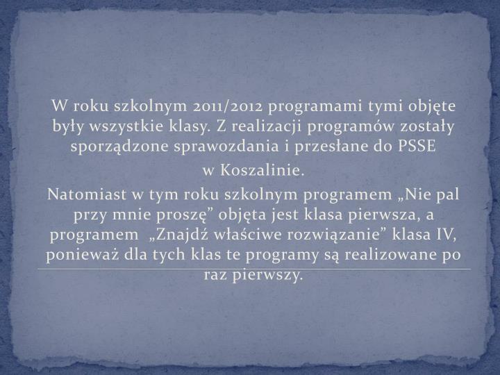 W roku szkolnym 2011/2012 programami tymi objęte były wszystkie klasy. Z realizacji programów zostały sporządzone sprawozdania i przesłane do PSSE