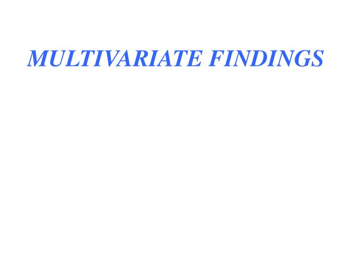MULTIVARIATE FINDINGS
