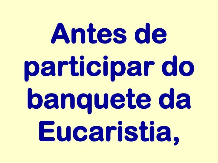 Antes de participar do banquete da Eucaristia,