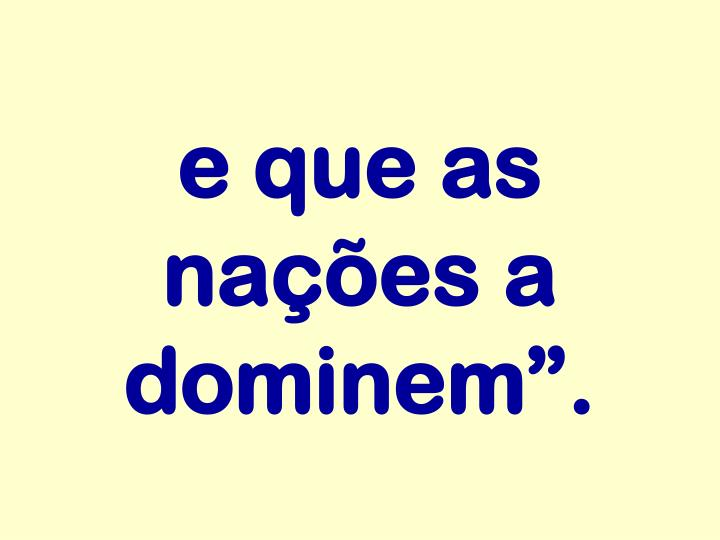 "e que as nações a dominem""."