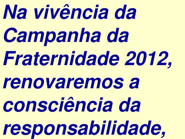 Na vivência da Campanha da Fraternidade 2012, renovaremos a consciência da responsabilidade,