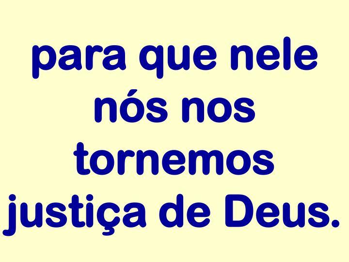 para que nele nós nos tornemos justiça de Deus.