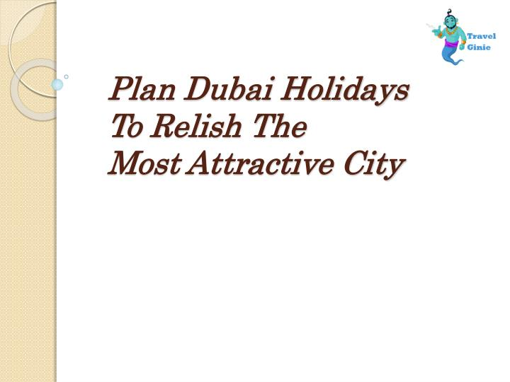 Plan dubai holidays t o relish the most attractive city