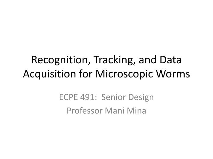 Recognition tracking and data acquisition for microscopic worms