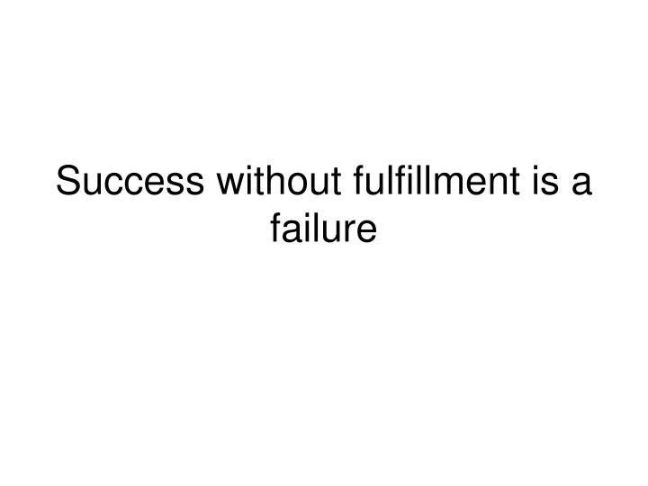 Success without fulfillment is a failure