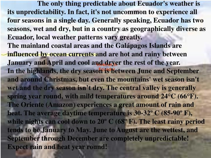 The only thing predictable about Ecuador's weather is its unpredictability. In fact, it's not uncommon to experience all four seasons in a single day. Generally speaking, Ecuador has two seasons, wet and dry, but in a country as geographically diverse as Ecuador, local weather patterns vary greatly.