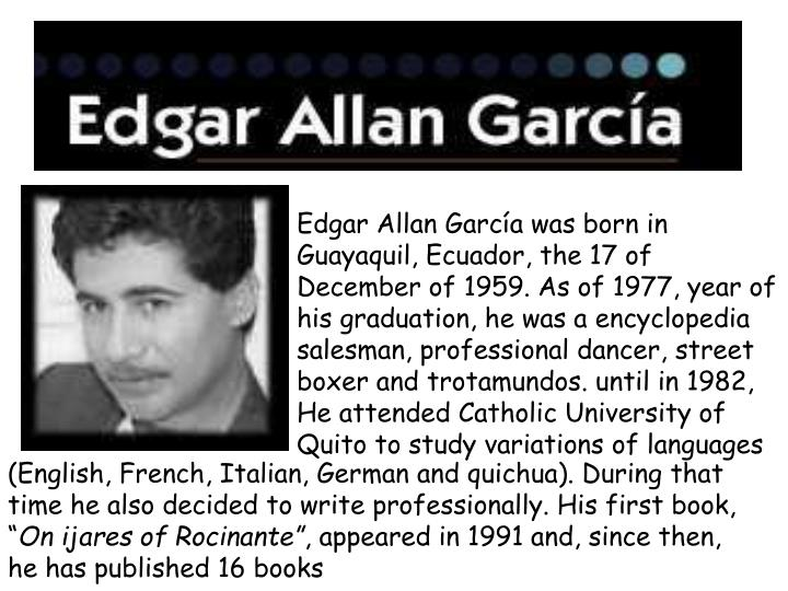 Edgar Allan García was born in Guayaquil, Ecuador, the 17 of December of 1959. As of 1977, year of his graduation, he was a encyclopedia salesman, professional dancer, street boxer and trotamundos. until in 1982, He attended Catholic University of Quito to study variations of languages