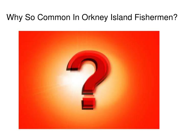 Why So Common In Orkney Island Fishermen?