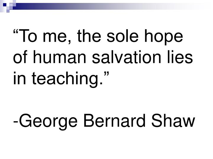 To me the sole hope of human salvation lies in teaching george bernard shaw