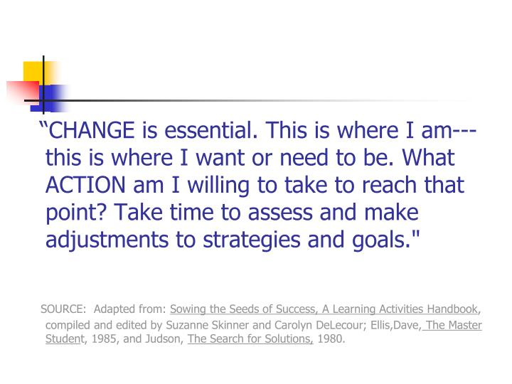 """CHANGE is essential. This is where I am---this is where I want or need to be. What ACTION am I willing to take to reach that point? Take time to assess and make adjustments to strategies and goals."""