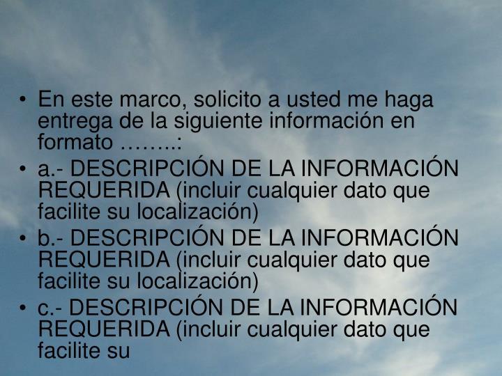 En este marco, solicito a usted me haga entrega de la siguiente información en formato ……..: