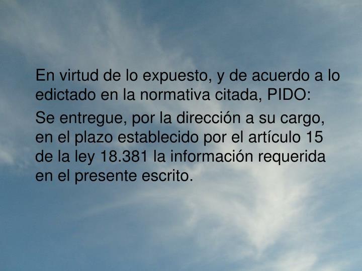 En virtud de lo expuesto, y de acuerdo a lo edictado en la normativa citada, PIDO: