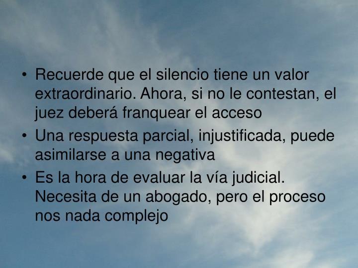 Recuerde que el silencio tiene un valor extraordinario. Ahora, si no le contestan, el juez deberá franquear el acceso