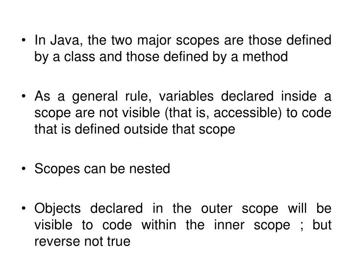 In Java, the two major scopes are those defined by a class and those defined by a method