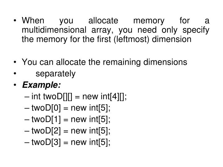 When you allocate memory for a multidimensional array, you need only specify the memory for the first (leftmost) dimension