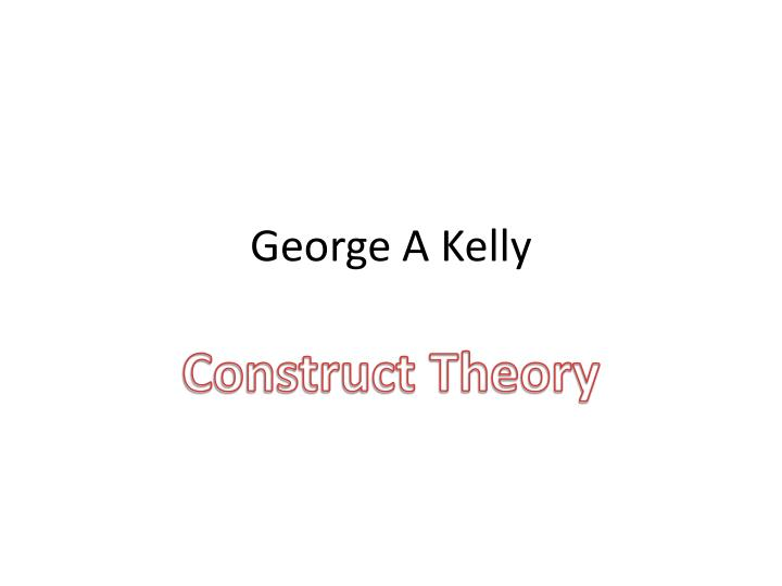 George Kelly's Personal Construct Theory?