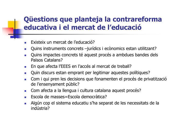 Qüestions que planteja la contrareforma educativa i el mercat de l'educació