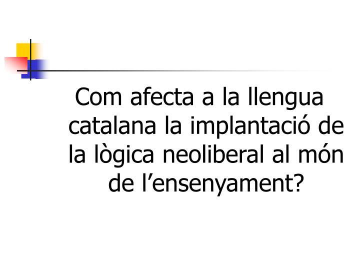 Com afecta a la llengua catalana la implantació de la lògica neoliberal al món de l'ensenyament?