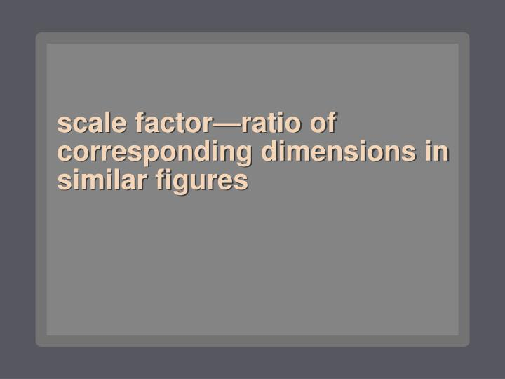 scale factor—ratio of corresponding dimensions in similar figures