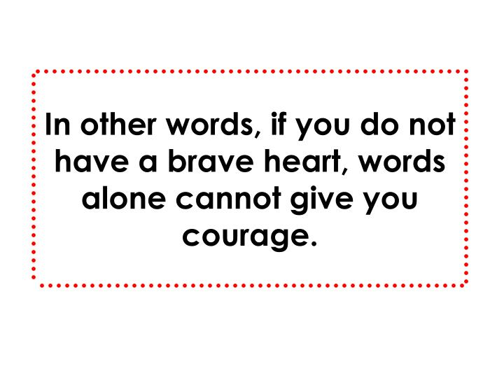 In other words, if you do not have a brave heart, words alone cannot give you courage.