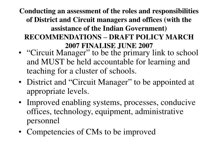 Conducting an assessment of the roles and responsibilities of District and Circuit managers and offices (with the assistance of the Indian Government) RECOMMENDATIONS – DRAFT POLICY MARCH 2007 FINALISE JUNE 2007
