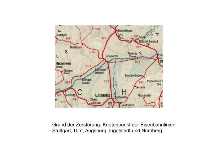 Grund der Zerstörung: Knotenpunkt der Eisenbahnlinien Stuttgart, Ulm, Augsburg, Ingolstadt und Nürnberg.