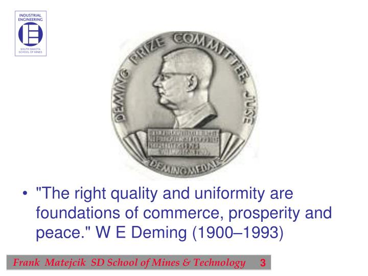 """The right quality and uniformity are foundations of commerce, prosperity and peace."" W E Deming (1900–1993)"