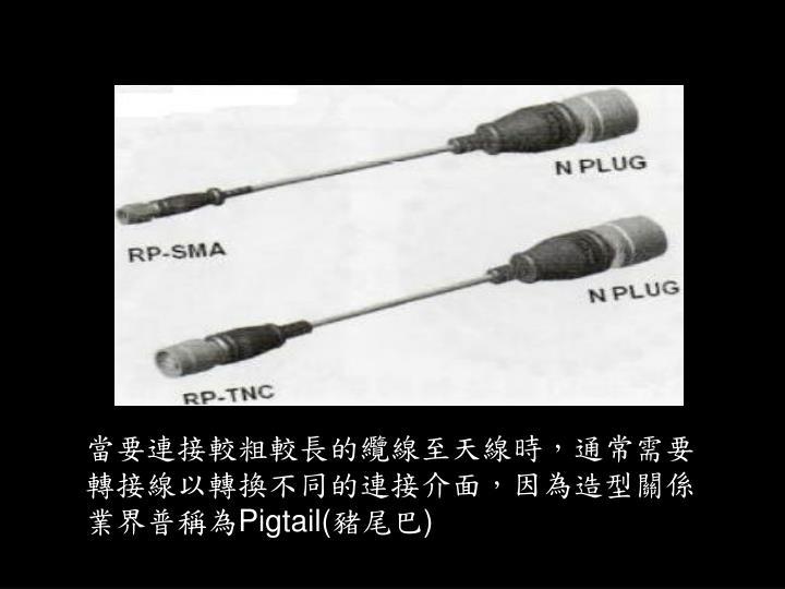 當要連接較粗較長的纜線至天線時,通常需要轉接線以轉換不同的連接介面,因為造型關係業界普稱為