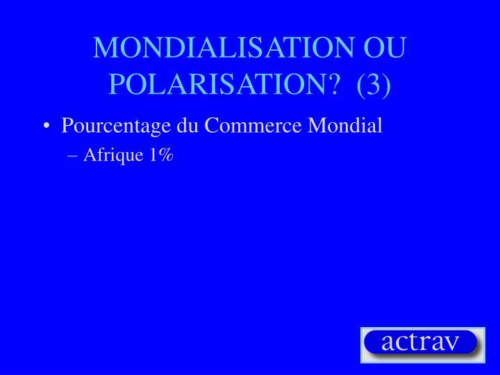MONDIALISATION OU POLARISATION?  (3)
