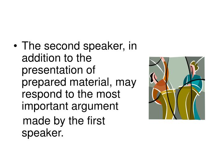 The second speaker, in addition to the presentation of prepared material, may respond to the most important argument