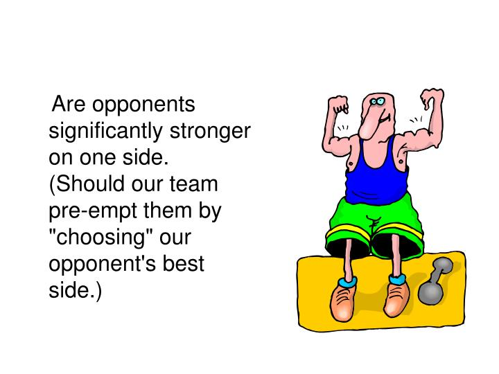 "Are opponents significantly stronger on one side.  (Should our team pre-empt them by ""choosing"" our opponent's best side.)"