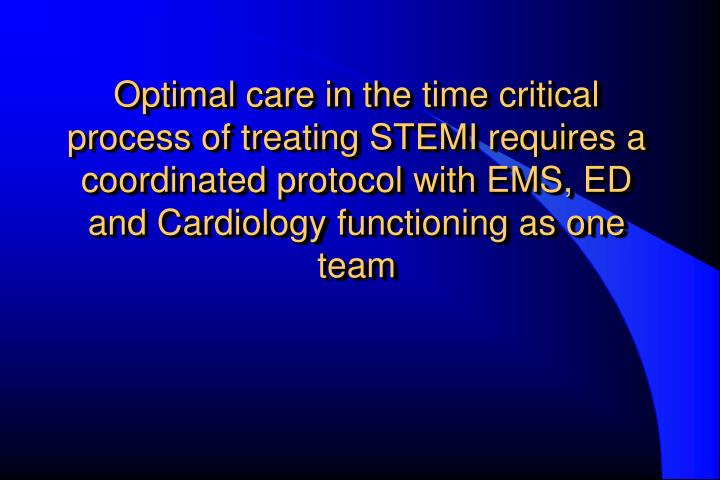 Optimal care in the time critical process of treating STEMI requires a coordinated protocol with EMS...