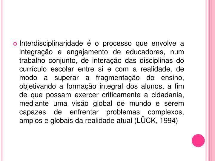 Interdisciplinaridade é o processo que envolve a integração e engajamento de educadores, num trabalho conjunto, de interação das disciplinas do currículo escolar entre si e com a realidade, de modo a superar a fragmentação do ensino, objetivando a formação integral dos alunos, a fim de que possam exercer criticamente a cidadania, mediante uma visão global de mundo e serem capazes de enfrentar problemas complexos, amplos e globais da realidade atual (LÜCK, 1994)