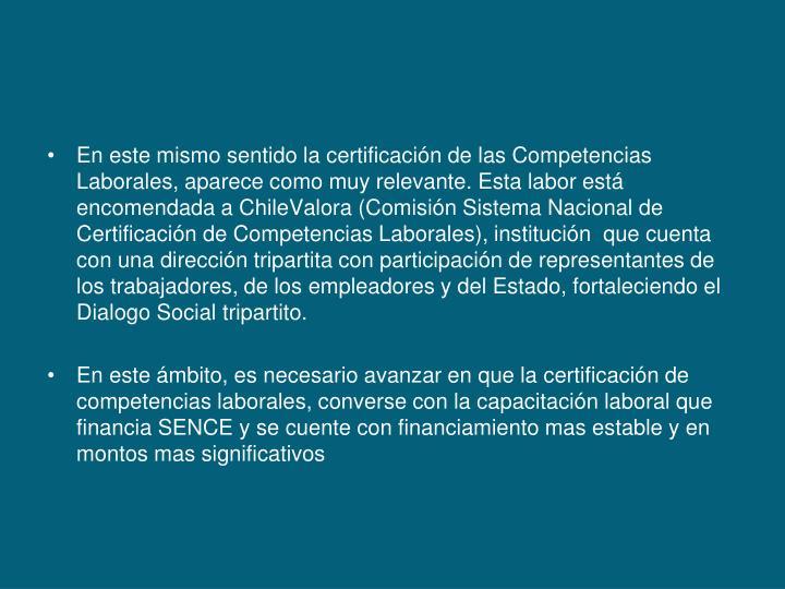 En este mismo sentido la certificación de las Competencias Laborales, aparece como muy relevante. Esta labor está  encomendada a ChileValora (Comisión Sistema Nacional de Certificación de Competencias Laborales), institución  que cuenta con una dirección tripartita con participación de representantes de los trabajadores, de los empleadores y del Estado, fortaleciendo el Dialogo Social tripartito.