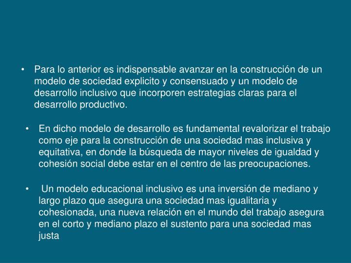 Para lo anterior es indispensable avanzar en la construcción de un modelo de sociedad explicito y consensuado y un modelo de desarrollo inclusivo que incorporen estrategias claras para el desarrollo productivo.