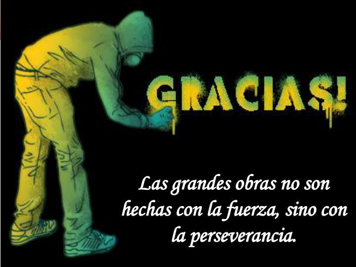 Las grandes obras no son hechas con la fuerza, sino con la perseverancia.