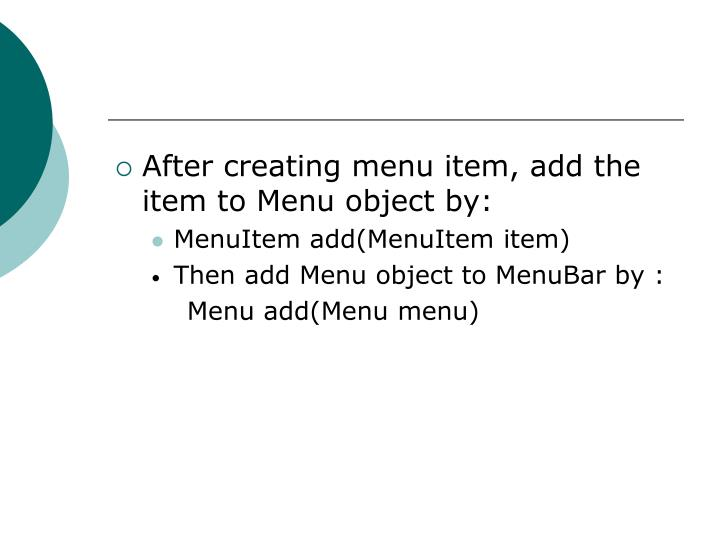 After creating menu item, add the item to Menu object by: