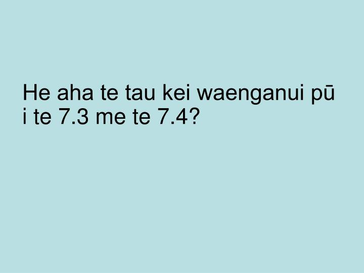 He aha te tau kei waenganui pū i te 7.3 me te 7.4?