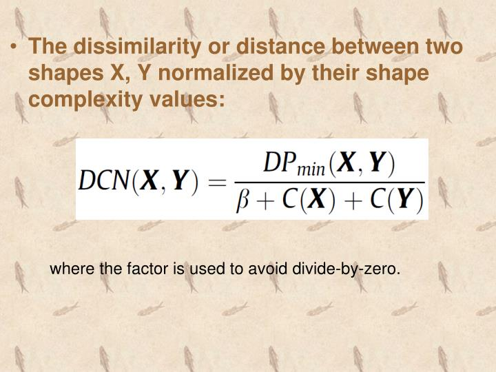 The dissimilarity or distance between two shapes X, Y normalized by their shape complexity values: