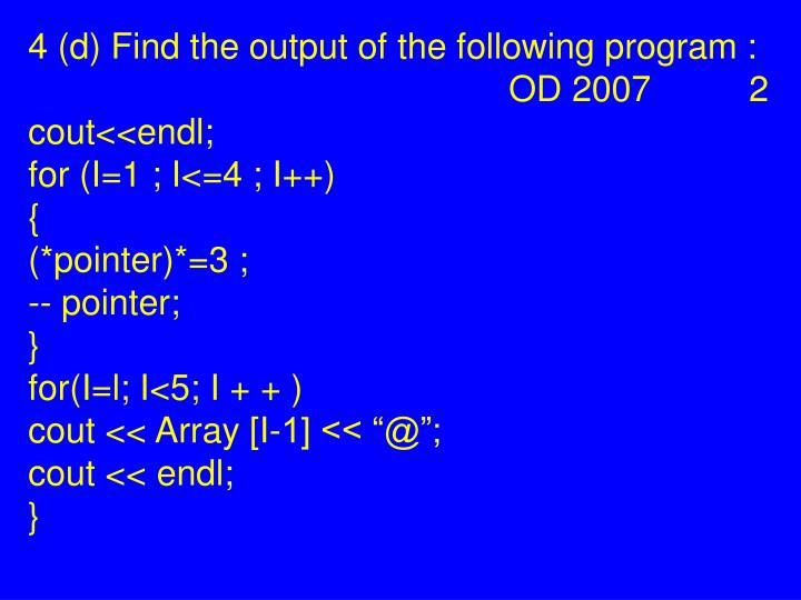 4 (d) Find the output of the following program :  OD 2007 2