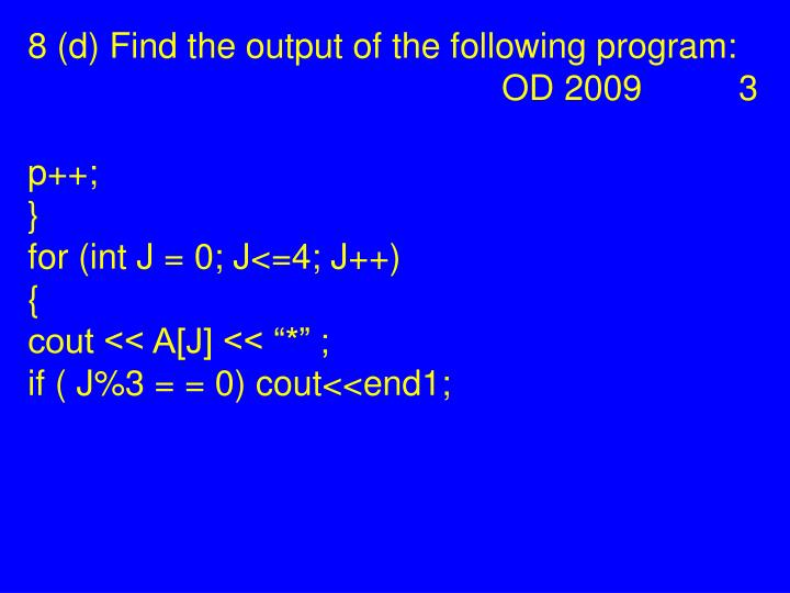 8 (d) Find the output of the following program: OD 2009 3