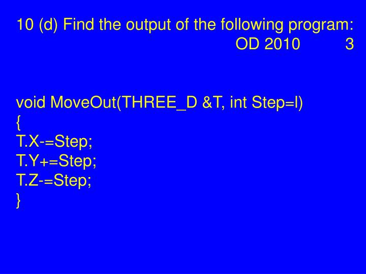 10 (d) Find the output of the following program: OD 2010 3