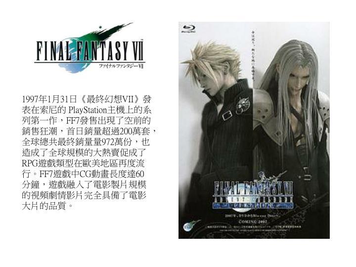 1997年1月31日《最終幻想VII》發表在索尼的 PlayStation主機上的系列第一作,FF7發售出現了空前的銷售狂潮,首日銷量超過200萬套,全球總共最終銷量量972萬份,也造成了全球規模的大熱賣促成了RPG遊戲類型在歐美地區再度流行。FF7遊戲中CG動畫長度達60分鐘,遊戲融入了電影製片規模的視頻劇情影片完全具備了電影大片的品質。